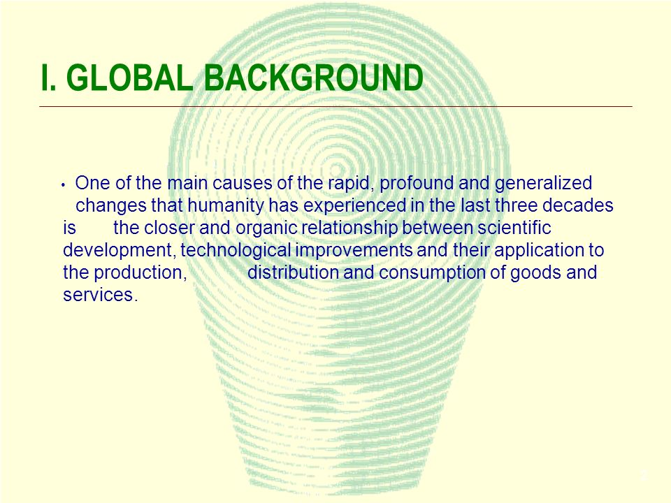 2 I. GLOBAL BACKGROUND One of the main causes of the rapid, profound and generalized changes that humanity has experienced in the last three decades i