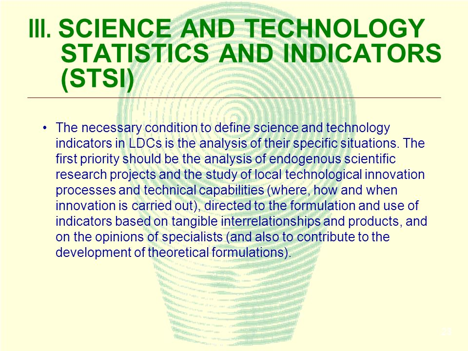 23 III. SCIENCE AND TECHNOLOGY STATISTICS AND INDICATORS (STSI) The necessary condition to define science and technology indicators in LDCs is the ana