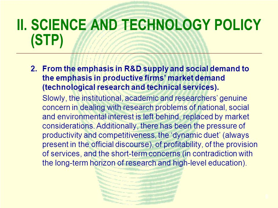 8 II. SCIENCE AND TECHNOLOGY POLICY (STP) 2.From the emphasis in R&D supply and social demand to the emphasis in productive firms market demand (techn