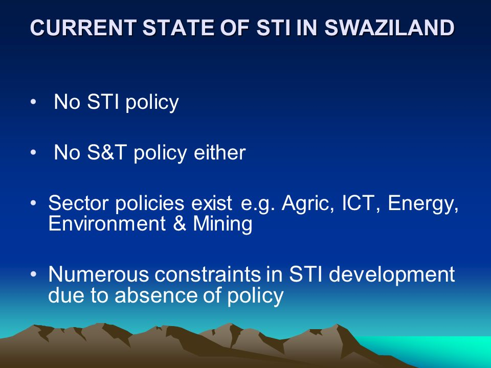 CURRENT STATE OF STI IN SWAZILAND No STI policy No S&T policy either Sector policies exist e.g. Agric, ICT, Energy, Environment & Mining Numerous cons