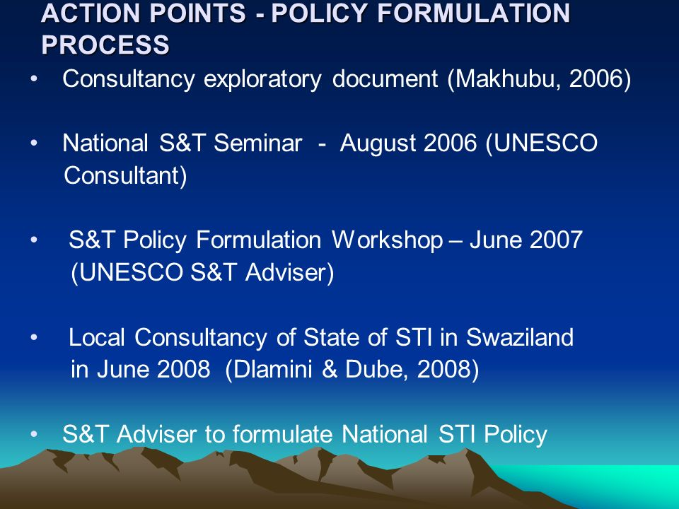 ACTION POINTS - POLICY FORMULATION PROCESS Consultancy exploratory document (Makhubu, 2006) National S&T Seminar - August 2006 (UNESCO Consultant) S&T