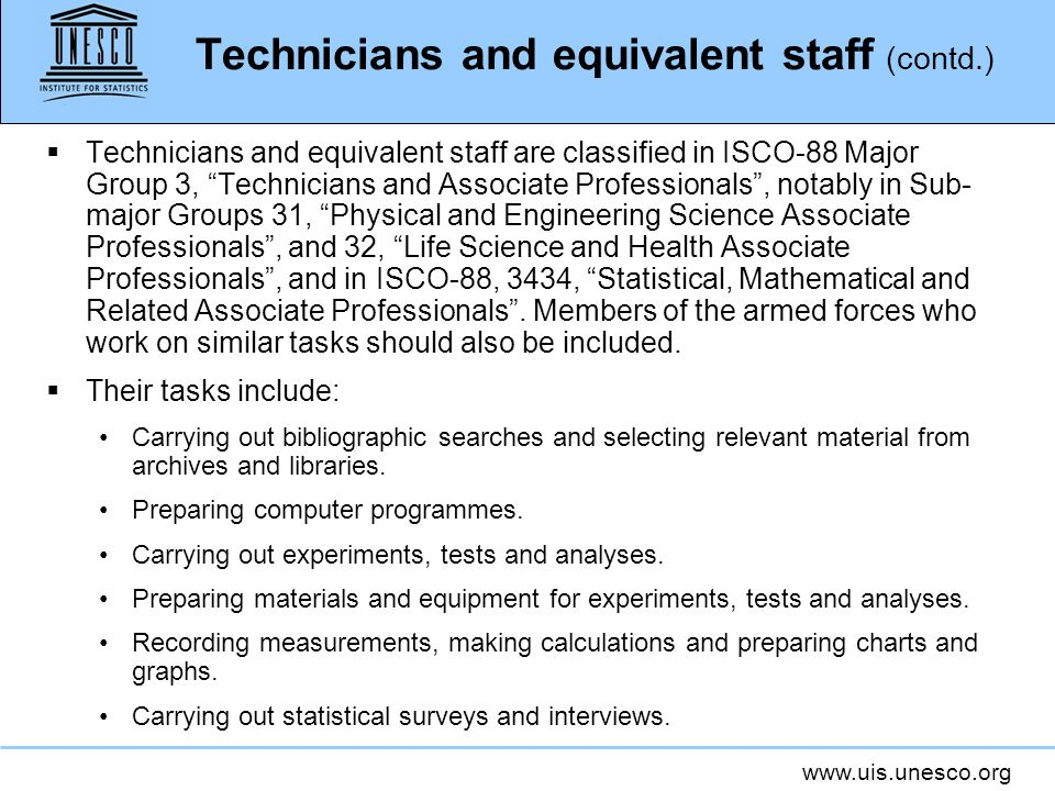 Technicians and equivalent staff (contd.) Technicians and equivalent staff are classified in ISCO-88 Major Group 3, Technicians and Associate Professionals, notably in Sub- major Groups 31, Physical and Engineering Science Associate Professionals, and 32, Life Science and Health Associate Professionals, and in ISCO-88, 3434, Statistical, Mathematical and Related Associate Professionals.