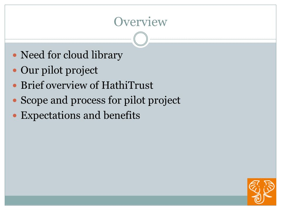 Overview Need for cloud library Our pilot project Brief overview of HathiTrust Scope and process for pilot project Expectations and benefits