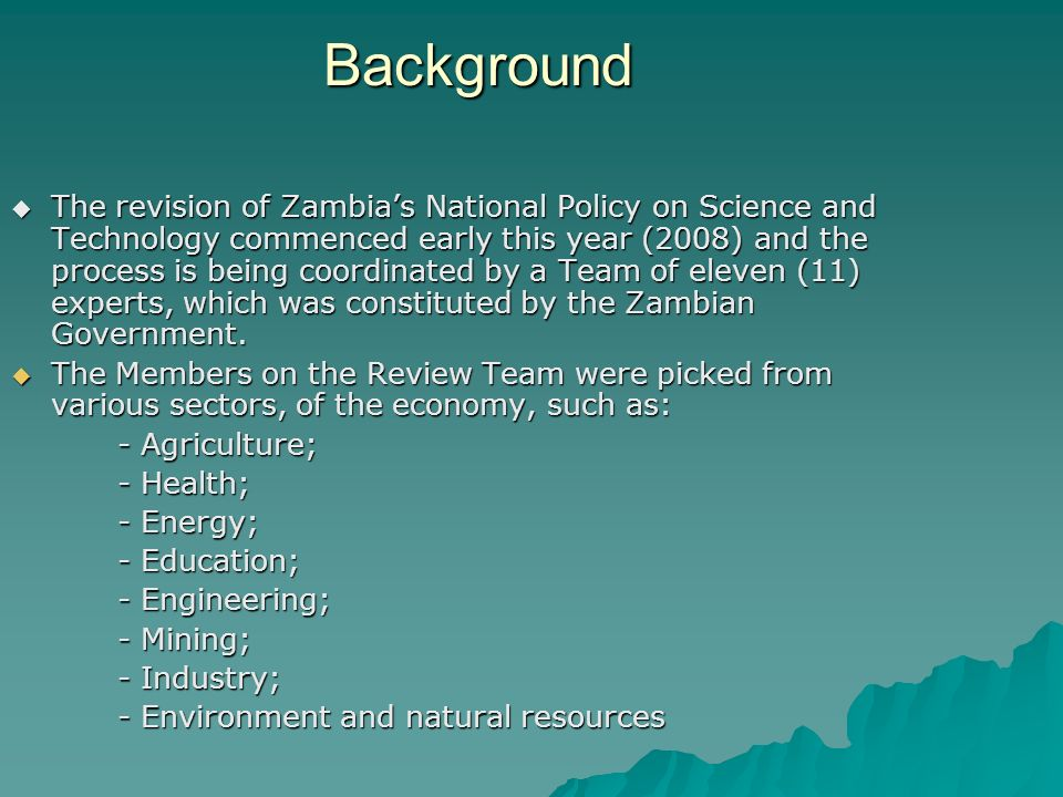 Background The revision of Zambias National Policy on Science and Technology commenced early this year (2008) and the process is being coordinated by a Team of eleven (11) experts, which was constituted by the Zambian Government.
