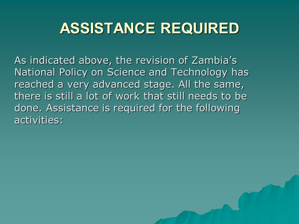 ASSISTANCE REQUIRED As indicated above, the revision of Zambias National Policy on Science and Technology has reached a very advanced stage.