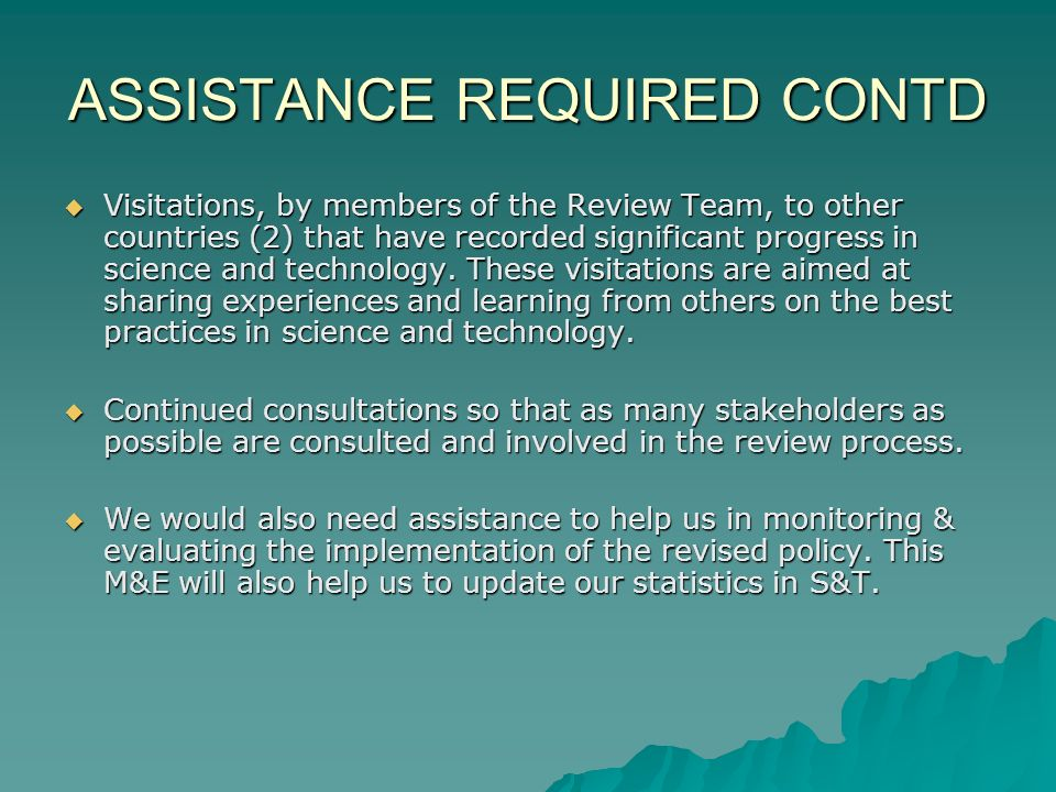 ASSISTANCE REQUIRED CONTD Visitations, by members of the Review Team, to other countries (2) that have recorded significant progress in science and technology.
