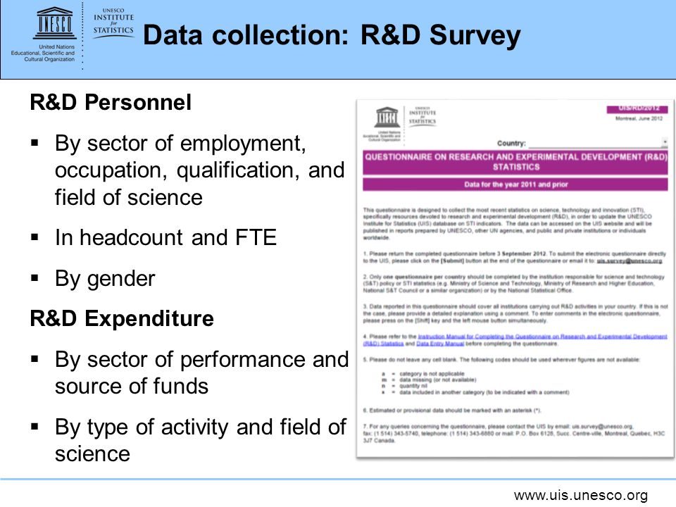 www.uis.unesco.org Data collection: R&D Survey R&D Personnel By sector of employment, occupation, qualification, and field of science In headcount and FTE By gender R&D Expenditure By sector of performance and source of funds By type of activity and field of science