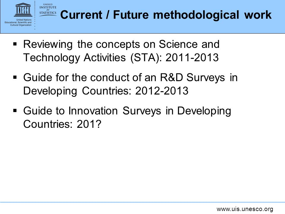www.uis.unesco.org Current / Future methodological work Reviewing the concepts on Science and Technology Activities (STA): 2011-2013 Guide for the conduct of an R&D Surveys in Developing Countries: 2012-2013 Guide to Innovation Surveys in Developing Countries: 201