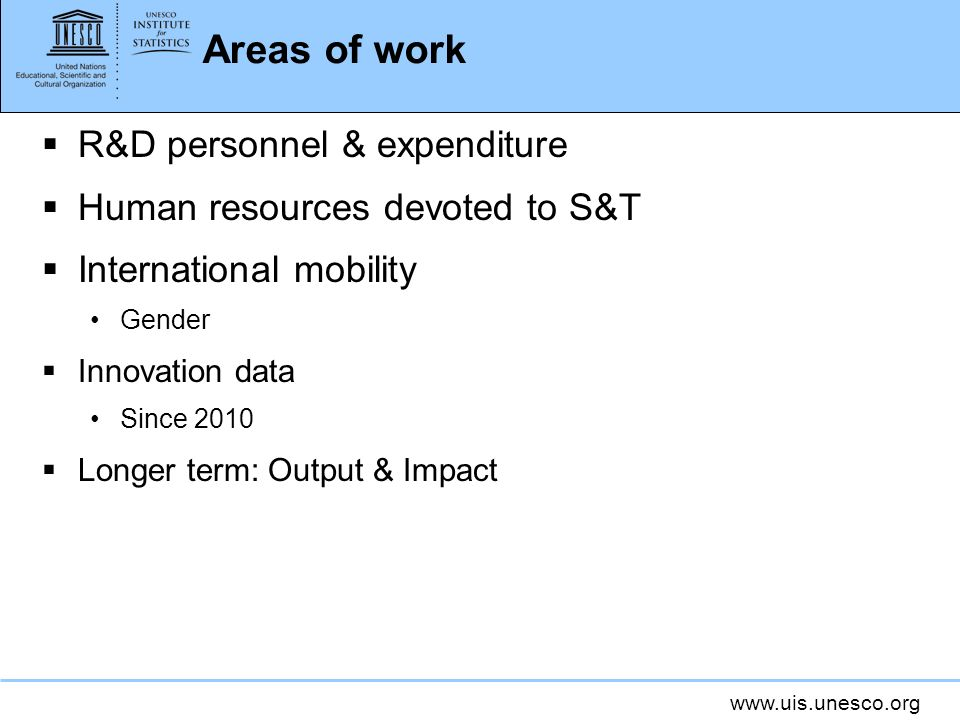 www.uis.unesco.org Areas of work R&D personnel & expenditure Human resources devoted to S&T International mobility Gender Innovation data Since 2010 Longer term: Output & Impact