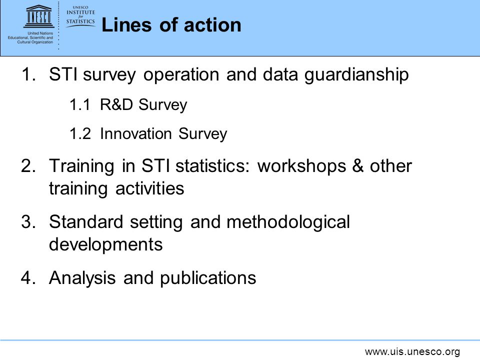 www.uis.unesco.org Lines of action 1.STI survey operation and data guardianship 1.1 R&D Survey 1.2 Innovation Survey 2.Training in STI statistics: workshops & other training activities 3.Standard setting and methodological developments 4.Analysis and publications