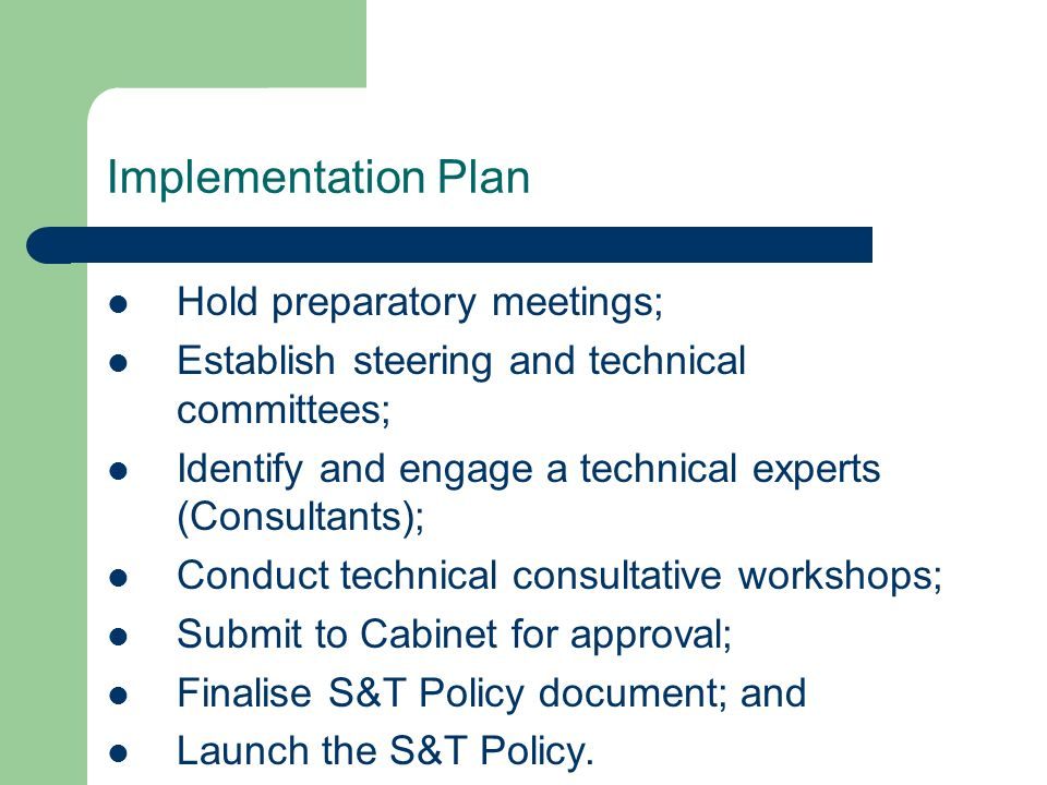 Implementation Plan Hold preparatory meetings; Establish steering and technical committees; Identify and engage a technical experts (Consultants); Conduct technical consultative workshops; Submit to Cabinet for approval; Finalise S&T Policy document; and Launch the S&T Policy.