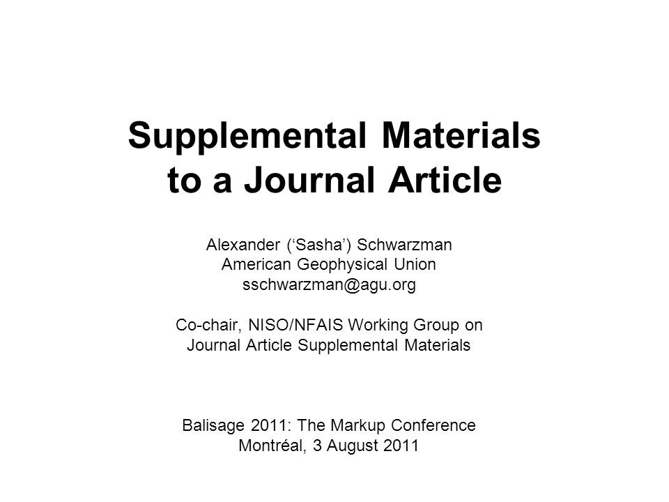 Supplemental Materials to a Journal Article Alexander (Sasha) Schwarzman American Geophysical Union sschwarzman@agu.org Co-chair, NISO/NFAIS Working Group on Journal Article Supplemental Materials Balisage 2011: The Markup Conference Montréal, 3 August 2011