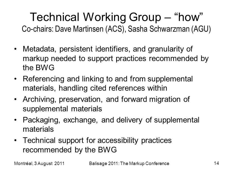Technical Working Group – how Co-chairs: Dave Martinsen (ACS), Sasha Schwarzman (AGU) Metadata, persistent identifiers, and granularity of markup needed to support practices recommended by the BWG Referencing and linking to and from supplemental materials, handling cited references within Archiving, preservation, and forward migration of supplemental materials Packaging, exchange, and delivery of supplemental materials Technical support for accessibility practices recommended by the BWG Montréal, 3 August 2011Balisage 2011: The Markup Conference 14