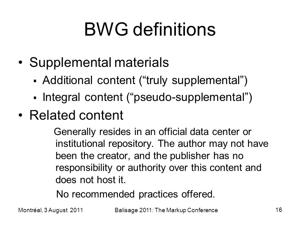 BWG definitions Supplemental materials Additional content (truly supplemental) Integral content (pseudo-supplemental) Related content Generally resides in an official data center or institutional repository.