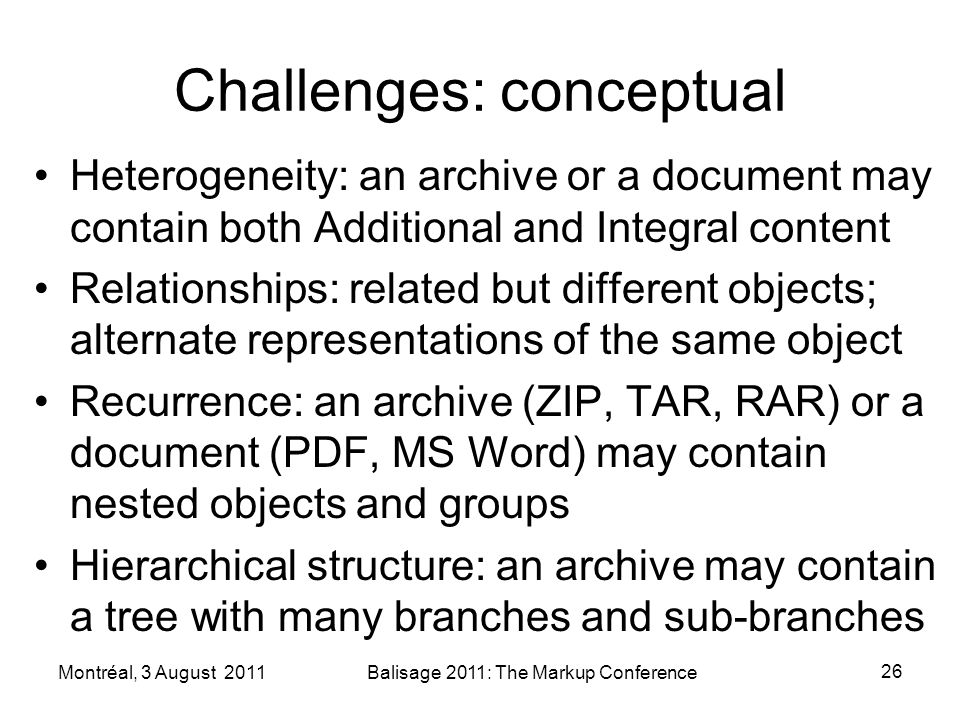 Challenges: conceptual Heterogeneity: an archive or a document may contain both Additional and Integral content Relationships: related but different objects; alternate representations of the same object Recurrence: an archive (ZIP, TAR, RAR) or a document (PDF, MS Word) may contain nested objects and groups Hierarchical structure: an archive may contain a tree with many branches and sub-branches Montréal, 3 August 2011Balisage 2011: The Markup Conference 26