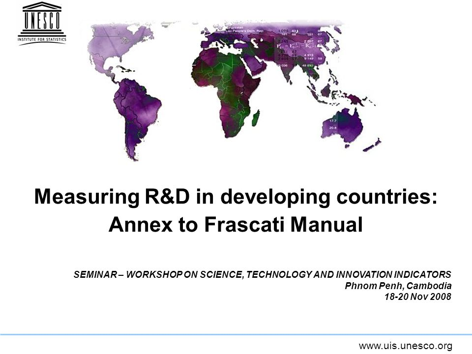 www.uis.unesco.org Measuring R&D in developing countries: Annex to Frascati Manual SEMINAR – WORKSHOP ON SCIENCE, TECHNOLOGY AND INNOVATION INDICATORS Phnom Penh, Cambodia 18-20 Nov 2008