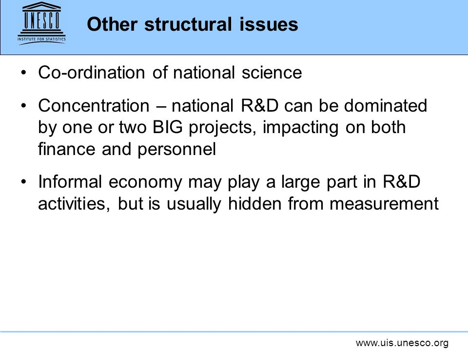 www.uis.unesco.org Other structural issues Co-ordination of national science Concentration – national R&D can be dominated by one or two BIG projects, impacting on both finance and personnel Informal economy may play a large part in R&D activities, but is usually hidden from measurement
