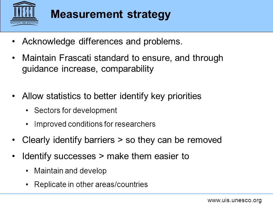 www.uis.unesco.org Measurement strategy Acknowledge differences and problems. Maintain Frascati standard to ensure, and through guidance increase, com