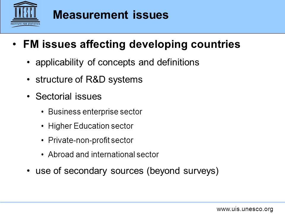 www.uis.unesco.org Measurement issues FM issues affecting developing countries applicability of concepts and definitions structure of R&D systems Sectorial issues Business enterprise sector Higher Education sector Private-non-profit sector Abroad and international sector use of secondary sources (beyond surveys)