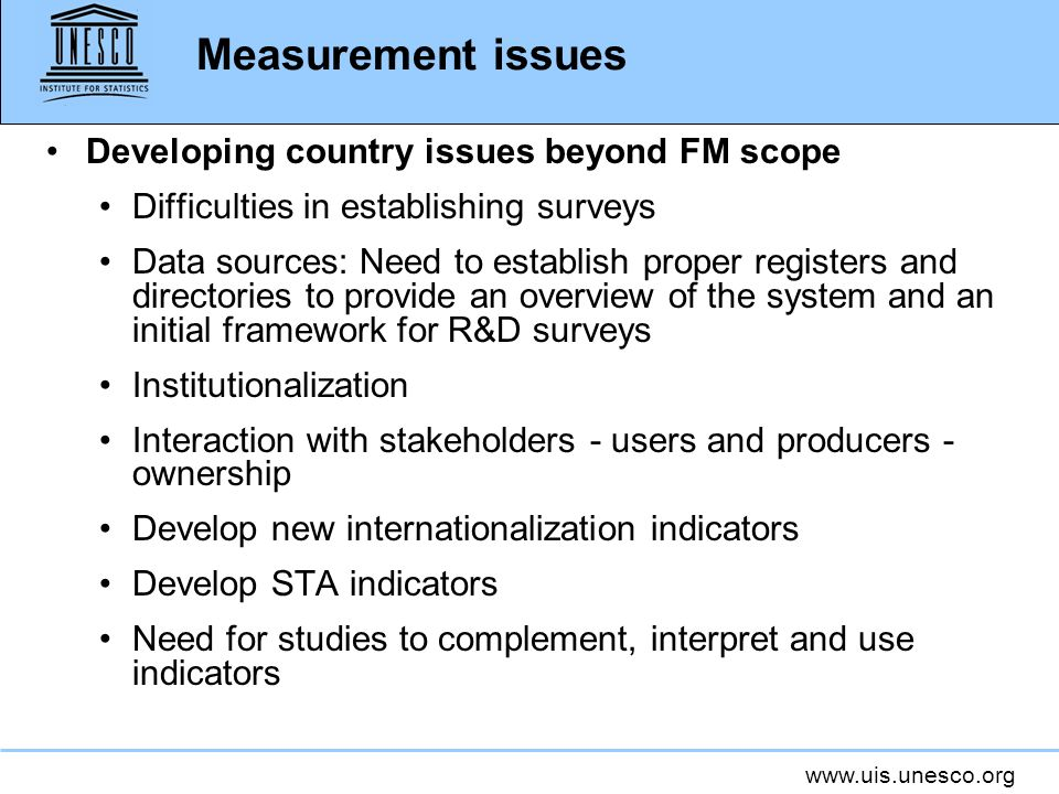 www.uis.unesco.org Measurement issues Developing country issues beyond FM scope Difficulties in establishing surveys Data sources: Need to establish p