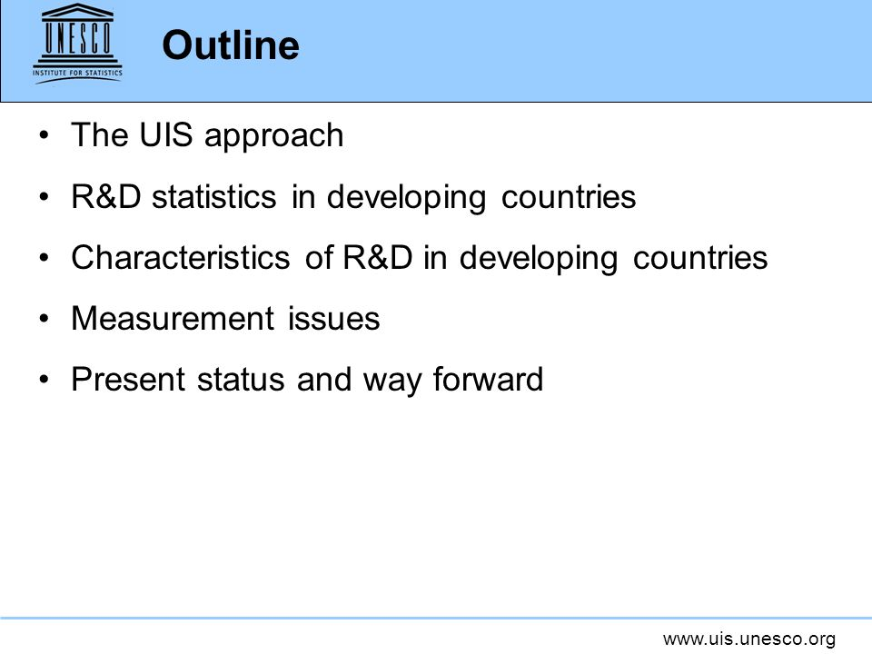 www.uis.unesco.org Outline The UIS approach R&D statistics in developing countries Characteristics of R&D in developing countries Measurement issues Present status and way forward