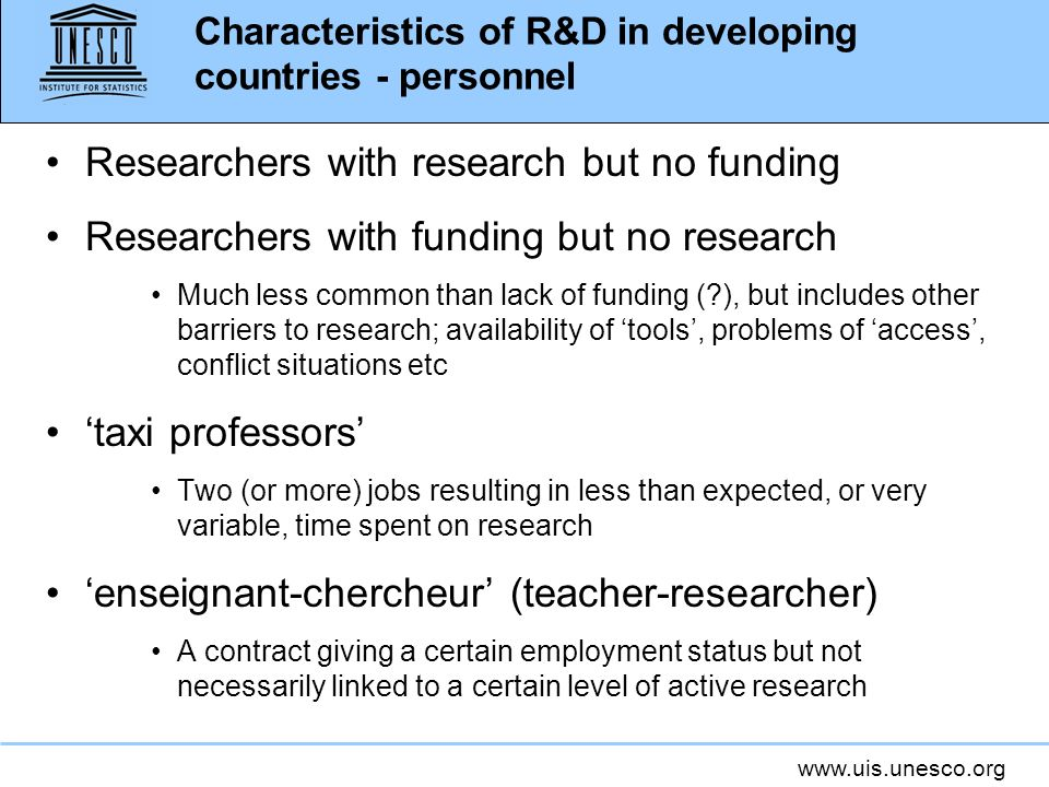 www.uis.unesco.org Characteristics of R&D in developing countries - personnel Researchers with research but no funding Researchers with funding but no research Much less common than lack of funding (?), but includes other barriers to research; availability of tools, problems of access, conflict situations etc taxi professors Two (or more) jobs resulting in less than expected, or very variable, time spent on research enseignant-chercheur (teacher-researcher) A contract giving a certain employment status but not necessarily linked to a certain level of active research
