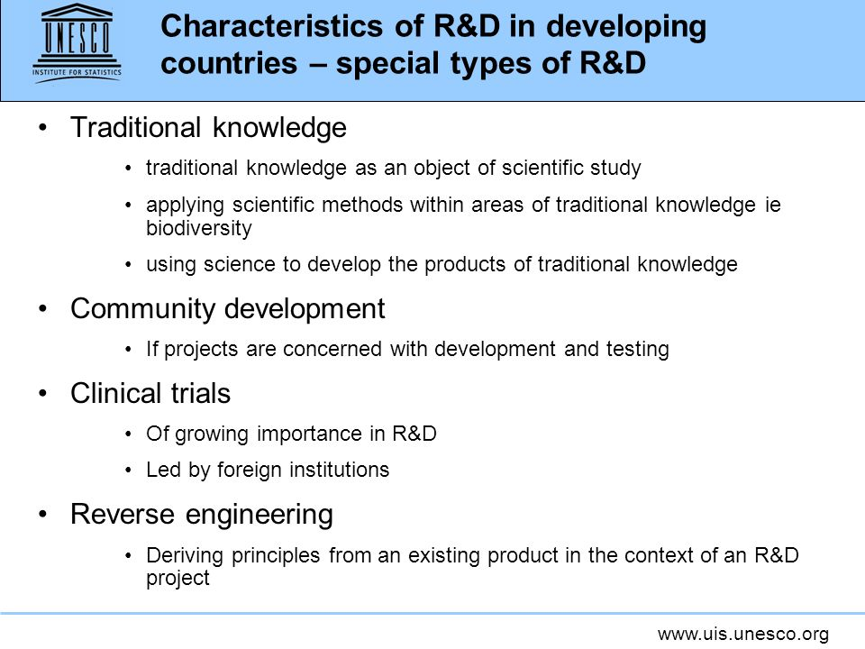 www.uis.unesco.org Characteristics of R&D in developing countries – special types of R&D Traditional knowledge traditional knowledge as an object of scientific study applying scientific methods within areas of traditional knowledge ie biodiversity using science to develop the products of traditional knowledge Community development If projects are concerned with development and testing Clinical trials Of growing importance in R&D Led by foreign institutions Reverse engineering Deriving principles from an existing product in the context of an R&D project