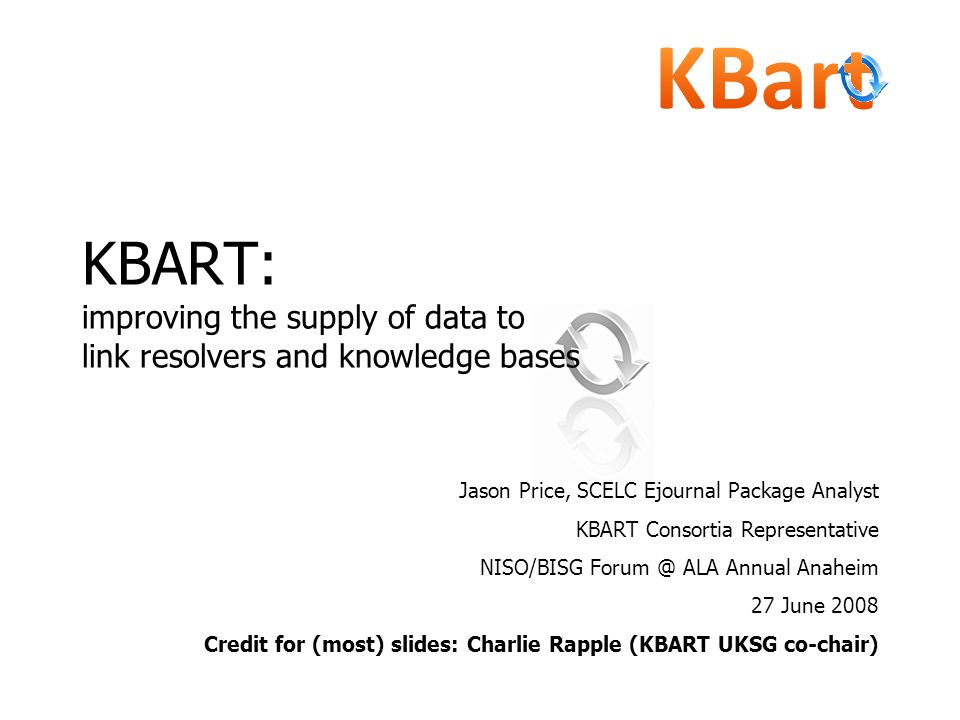 KBART: improving the supply of data to link resolvers and knowledge bases Jason Price, SCELC Ejournal Package Analyst KBART Consortia Representative N