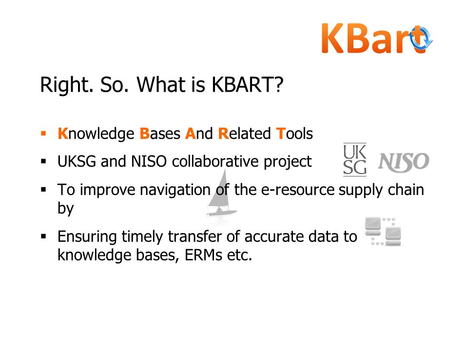 Knowledge Bases And Related Tools UKSG and NISO collaborative project To improve navigation of the e-resource supply chain by Ensuring timely transfer