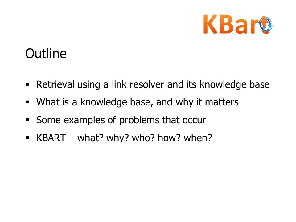 Outline Retrieval using a link resolver and its knowledge base What is a knowledge base, and why it matters Some examples of problems that occur KBART