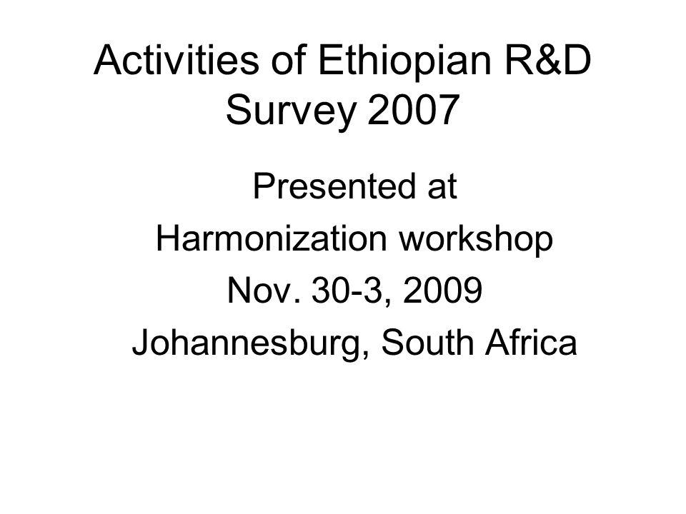 Activities of Ethiopian R&D Survey 2007 Presented at Harmonization workshop Nov.