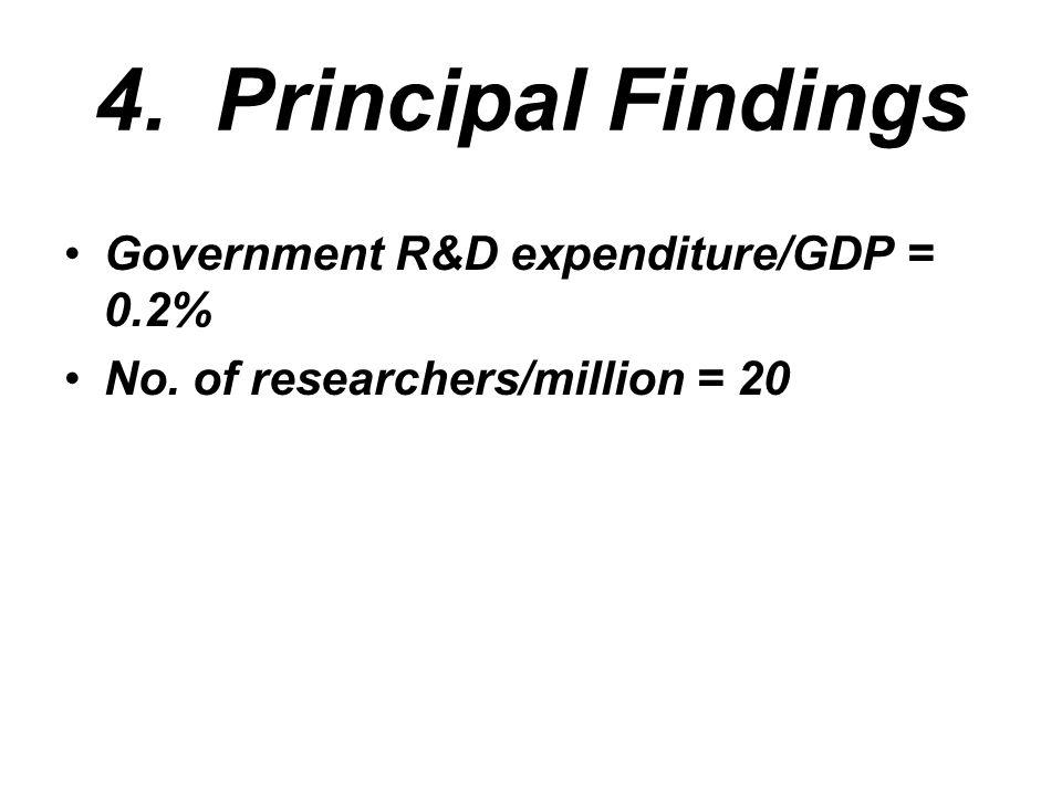 4. Principal Findings Government R&D expenditure/GDP = 0.2% No. of researchers/million = 20