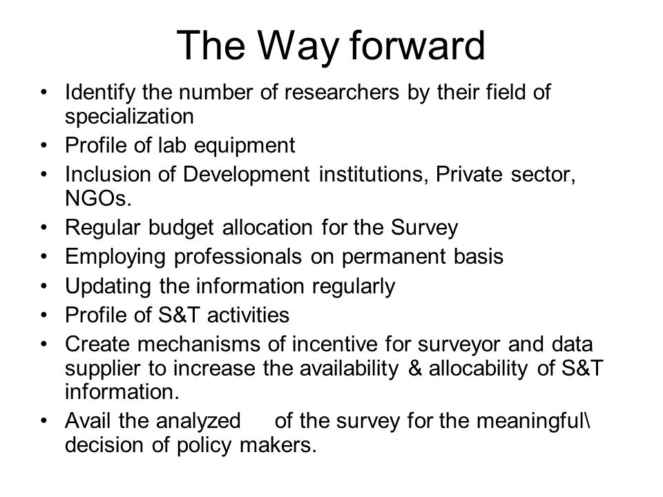 The Way forward Identify the number of researchers by their field of specialization Profile of lab equipment Inclusion of Development institutions, Private sector, NGOs.