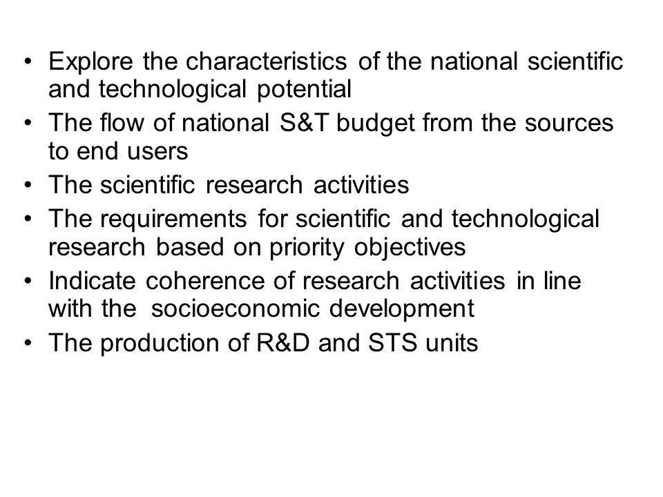Explore the characteristics of the national scientific and technological potential The flow of national S&T budget from the sources to end users The scientific research activities The requirements for scientific and technological research based on priority objectives Indicate coherence of research activities in line with the socioeconomic development The production of R&D and STS units