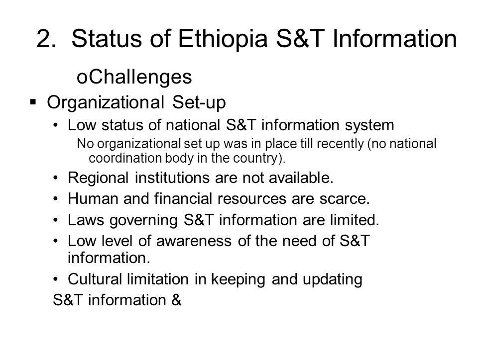 2. Status of Ethiopia S&T Information oChallenges Organizational Set-up Low status of national S&T information system No organizational set up was in