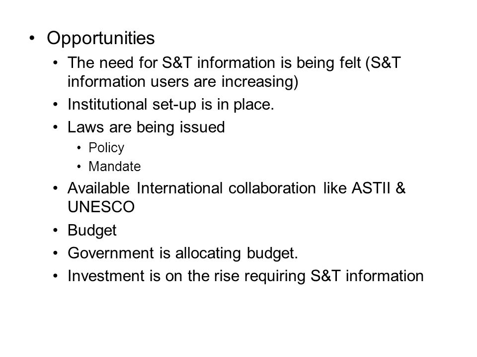 Opportunities The need for S&T information is being felt (S&T information users are increasing) Institutional set-up is in place.