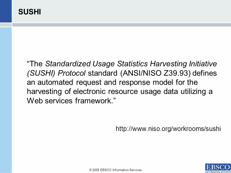 © 2008 EBSCO Information Services SUSHI The Standardized Usage Statistics Harvesting Initiative (SUSHI) Protocol standard (ANSI/NISO Z39.93) defines an automated request and response model for the harvesting of electronic resource usage data utilizing a Web services framework.