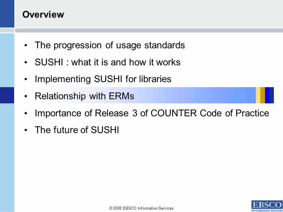 © 2008 EBSCO Information Services Overview The progression of usage standards SUSHI : what it is and how it works Implementing SUSHI for libraries Relationship with ERMs Importance of Release 3 of COUNTER Code of Practice The future of SUSHI