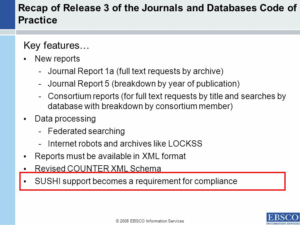 © 2008 EBSCO Information Services Recap of Release 3 of the Journals and Databases Code of Practice Key features… New reports -Journal Report 1a (full text requests by archive) -Journal Report 5 (breakdown by year of publication) -Consortium reports (for full text requests by title and searches by database with breakdown by consortium member) Data processing -Federated searching -Internet robots and archives like LOCKSS Reports must be available in XML format Revised COUNTER XML Schema SUSHI support becomes a requirement for compliance