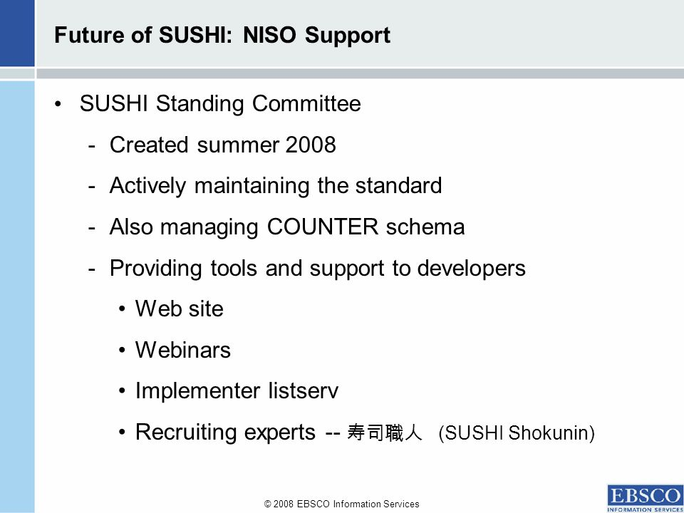 © 2008 EBSCO Information Services Future of SUSHI: NISO Support SUSHI Standing Committee -Created summer 2008 -Actively maintaining the standard -Also managing COUNTER schema -Providing tools and support to developers Web site Webinars Implementer listserv Recruiting experts -- (SUSHI Shokunin)
