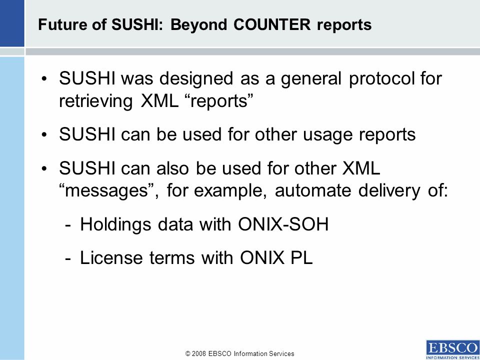 © 2008 EBSCO Information Services Future of SUSHI: Beyond COUNTER reports SUSHI was designed as a general protocol for retrieving XML reports SUSHI can be used for other usage reports SUSHI can also be used for other XML messages, for example, automate delivery of: -Holdings data with ONIX-SOH -License terms with ONIX PL