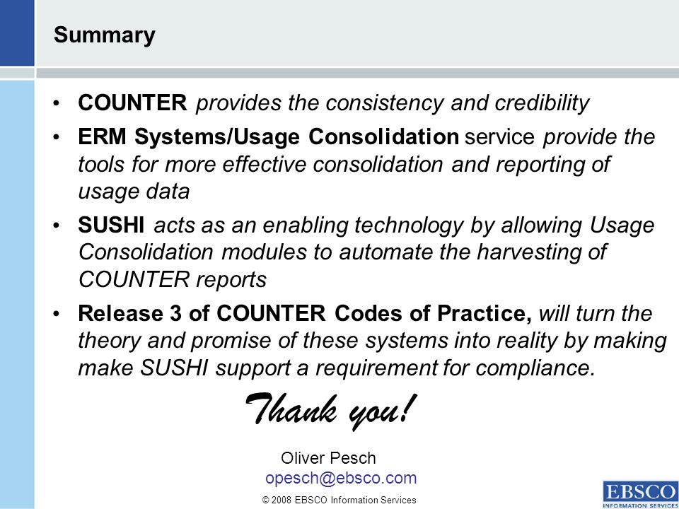 © 2008 EBSCO Information Services Summary COUNTER provides the consistency and credibility ERM Systems/Usage Consolidation service provide the tools for more effective consolidation and reporting of usage data SUSHI acts as an enabling technology by allowing Usage Consolidation modules to automate the harvesting of COUNTER reports Release 3 of COUNTER Codes of Practice, will turn the theory and promise of these systems into reality by making make SUSHI support a requirement for compliance.