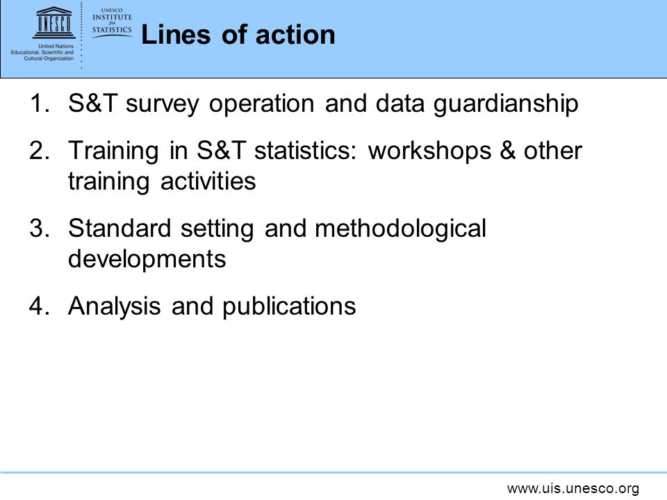 www.uis.unesco.org Lines of action 1.S&T survey operation and data guardianship 2.Training in S&T statistics: workshops & other training activities 3.Standard setting and methodological developments 4.Analysis and publications
