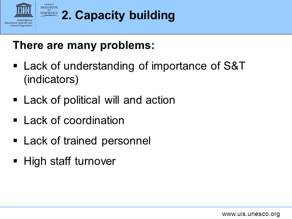 www.uis.unesco.org 2. Capacity building There are many problems: Lack of understanding of importance of S&T (indicators) Lack of political will and ac