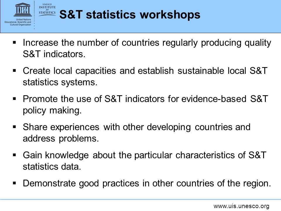 www.uis.unesco.org S&T statistics workshops Increase the number of countries regularly producing quality S&T indicators.