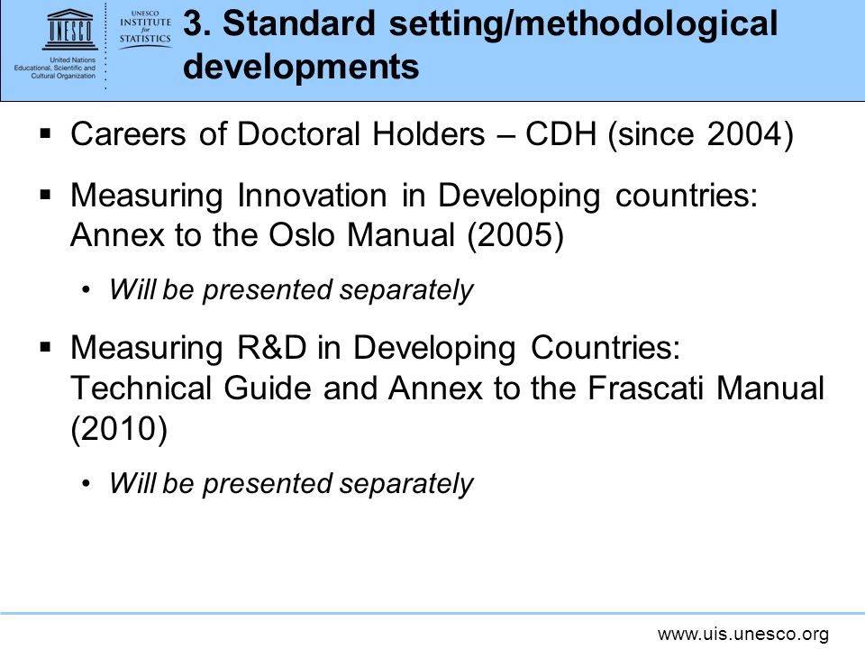 www.uis.unesco.org 3. Standard setting/methodological developments Careers of Doctoral Holders – CDH (since 2004) Measuring Innovation in Developing c