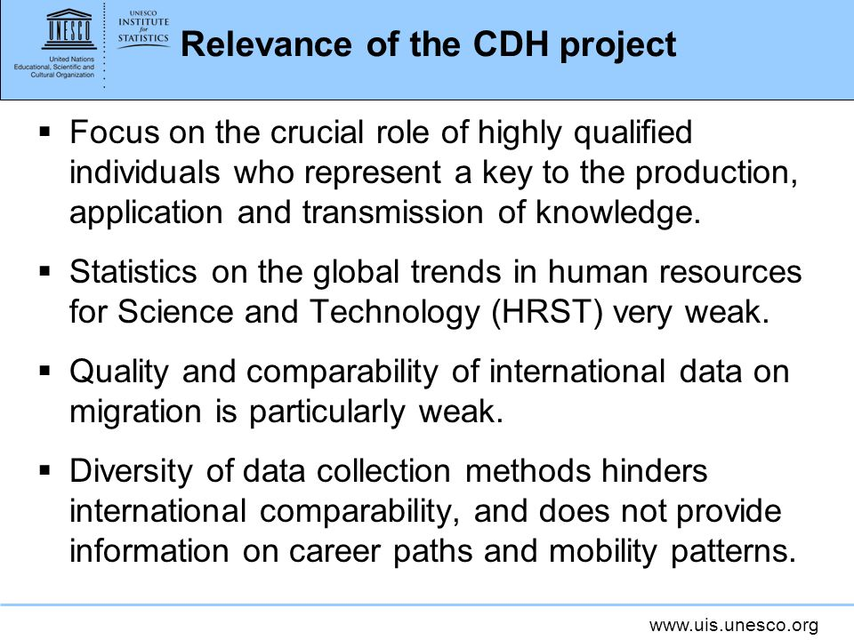 www.uis.unesco.org Relevance of the CDH project Focus on the crucial role of highly qualified individuals who represent a key to the production, application and transmission of knowledge.