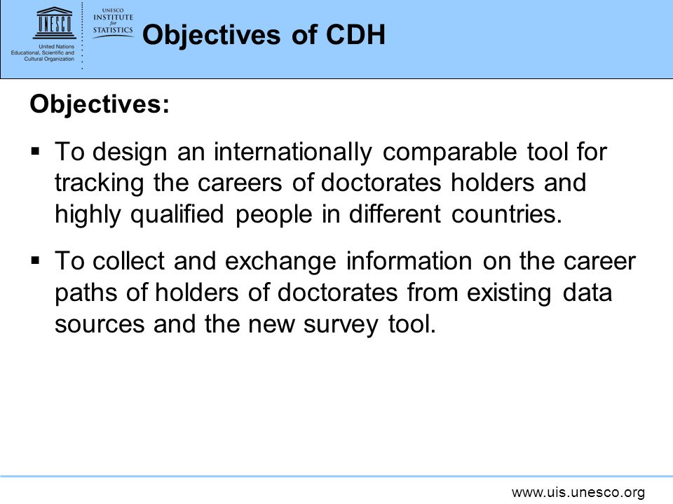www.uis.unesco.org Objectives of CDH Objectives: To design an internationally comparable tool for tracking the careers of doctorates holders and highly qualified people in different countries.