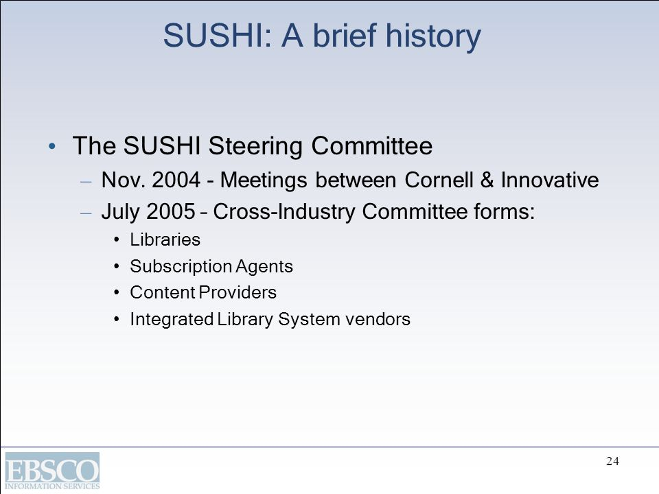 24 SUSHI: A brief history The SUSHI Steering Committee – Nov. 2004 - Meetings between Cornell & Innovative – July 2005 – Cross-Industry Committee form
