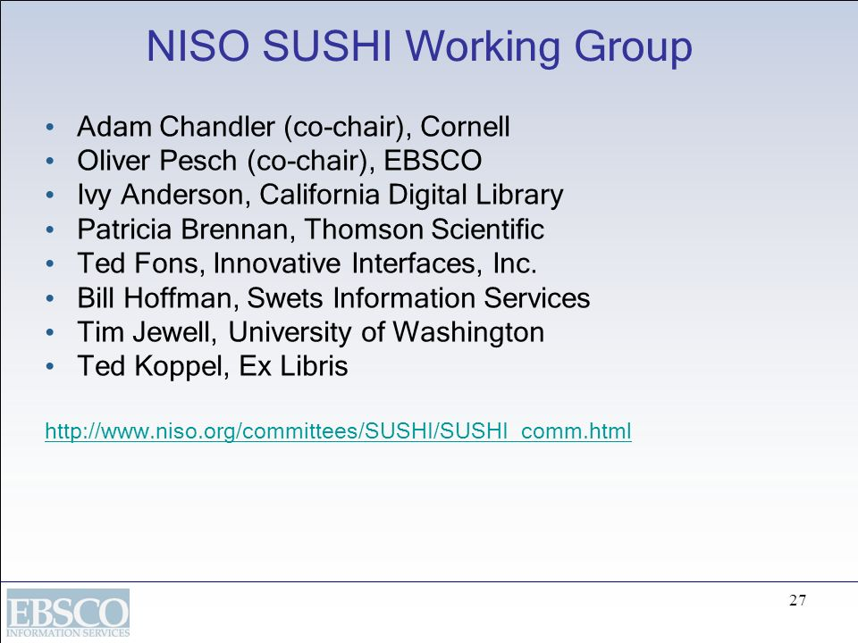 27 NISO SUSHI Working Group Adam Chandler (co-chair), Cornell Oliver Pesch (co-chair), EBSCO Ivy Anderson, California Digital Library Patricia Brennan